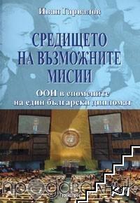 Средището на възможните мисии. ООН в спомените на един български дипломат
