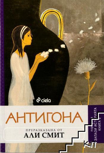 Запази историята. Книга 6: Антигона, преразказана от Али Смит