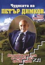 Чудесата на Петър Димков. Том 1: Вълшебни рецепти от лечител № 1 на България