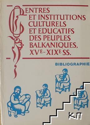 Centres et institutiones culturels et educatifs des peuples Balkaniques, XVe-XIXe ss. / Културно-просветни центрове и институции на балканските народи XV-XIX в.