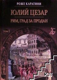 Юлий Цезар. Том 1: Рим, град за продан