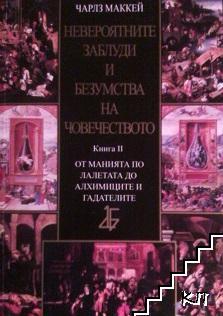 Невероятните заблуди и безумства на човечеството. Книга 2: От манията по лалетата до алхимиците и гадателите