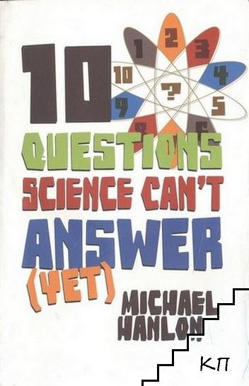 10 Questions Science Can't Answer (Yet): A Guide to Science's Greatest Mysteries