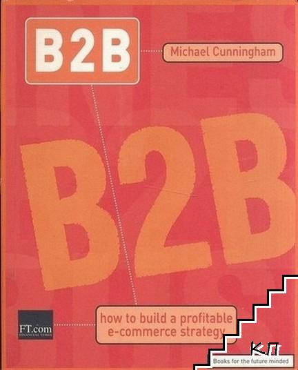 B2B. Business to Business: How To Build A Profitable E-Commerce Strategy
