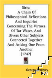 Siris: A Chain of Philosophical Reflections and Inquiries Concerning the Virtues of Tar Water, and Divers Other Subjects Connected Together and Arising One from Another (1747)