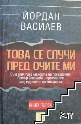 Това се случи пред очите ми. Книга 1: България през мандата на президента Петър Стоянов и промените след падането на комунизма