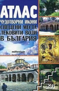 Атлас. Чудотворни икони, свещени места, лековити води в България