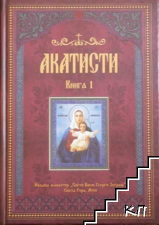 Акатисти. Книга 1: Сборник с 50 акатиста към Господа, Пресвета Богородица, светите безплътни сили и светиите