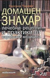 Домашен знахар - лечебни рецепти и практики от народната медицина