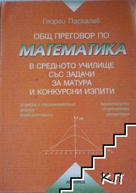 Общ преговор по математика в средното училище със задачи за матура и конкурсни изпити