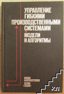 Управление гибкими производственными системами: Модели и алгоритмы