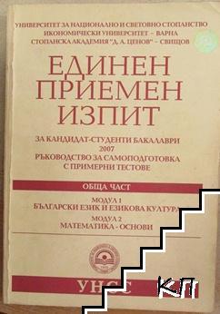 Единен приемен изпит за кандидат-студенти бакалаври. Обща част. Модул 1: Български език и езикова култура. Модул 2: Математика - основи