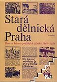 Stará dělnická Praha. Život a kultura pražských dělníků 1848-1939