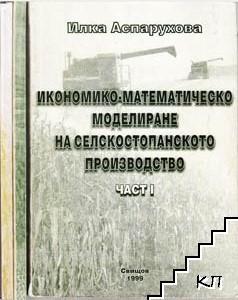Икономико-математическо моделиране на селскостопанското производство. Част 1-2 / Икономико-математическо моделиране на селскостопанското производство. Сборник от задачи