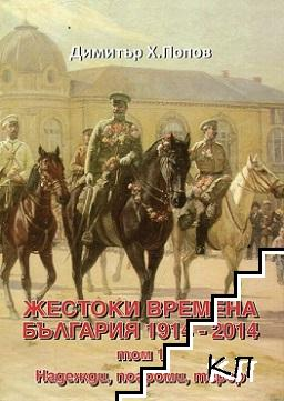 Жестоки времена - България 1914-2014. Том 1: Надежди, погроми, терор