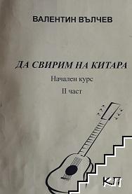 Да свирим на китара. Начален курс. Част 2
