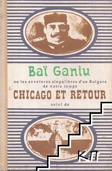 Baï Ganiu ou les aventures singulières d'un Bulgare de notre temps. Chicago et retour suivi de