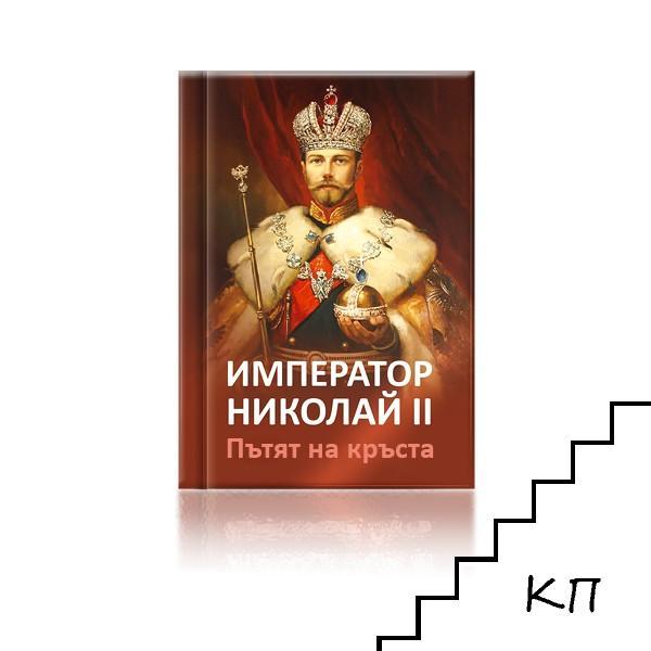 Император Николай II. Пътят на кръста