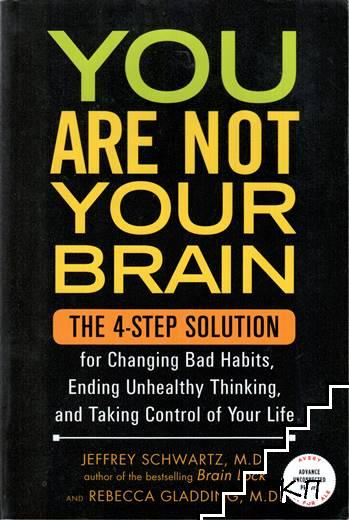 You are Not Your Brain. The 4-Step Solution for Ending Destructive Behavior, Changing Bad Habits, and Taking Control of Your Life
