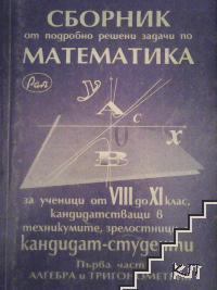 Сборник от подробно решени задачи по математика за ученици от 8.-11. клас, кандидатстуващи в техникумите, зрелостниците и кандидат-студенти. Част 1: Алгебра и тригонометрия