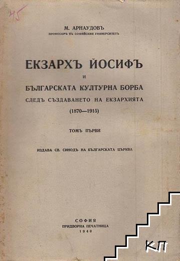 Екзархъ Йосифъ и българската културна борба следъ създаването на Екзархията 1870-1915. Томъ 1