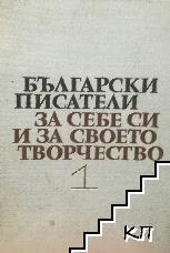 Български писатели за себе си и своето творчество. Том 1