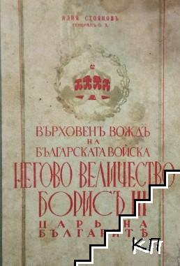 Върховенъ вождъ на българската войска Негово величество Борисъ III