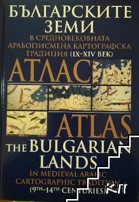 Атлас: Българските земи в средновековната арабописмена картографска традиция (IX-XIV век) / Atlas the Bulgarian lands in medieval arabic cartographic tradition (9th-14th centuries)