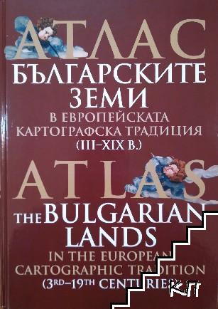 Атлас: Българските земи в европейската картографска традиция (III-XIX в.) / Atlas the Bulgarian lands in the european cartographic tradition (3rd-19th centuries)