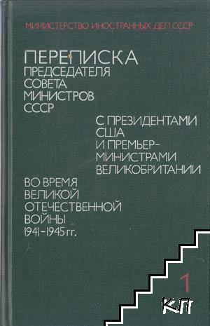 Переписка председателя совета министров СССР с президентами США и премьер-министрами Великобритании во время Великой Отечественной войны 1941-1945 гг. Том 1: Июль 1941 г.-ноябрь 1945 г.