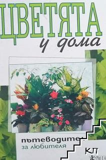 Цветята у дома - пътеводител за любителя