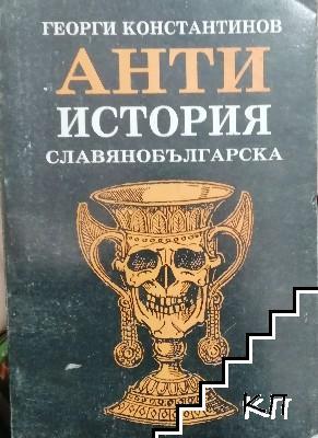 Антиистория славянобългарска, или по-скоро традиции, морални устои, идоли и идеали на българските властници и властогонци. Част 1. Том 1: 681-864 година