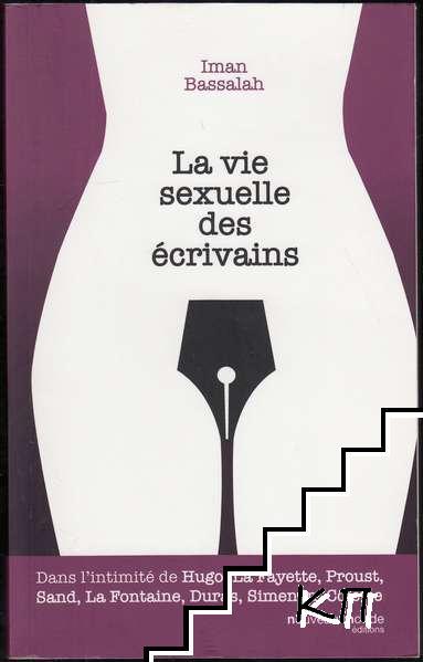 La vie sexuelle des écrivains: Dans l'intimité de Hugo, La Fayette, Proust, Sand, La Fontaine, Duras, Simenon, Colette