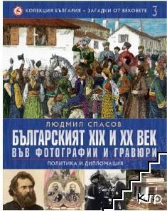 Колекция България - загадки от вековете. Том 3: Българският XIX и XX век във фотографии и гравюри: Политика и дипломация