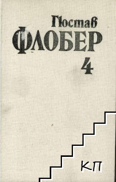 Избрани творби в четири тома. Том 4: Бувар и Пекюше. Речник на готовите истини. Писма