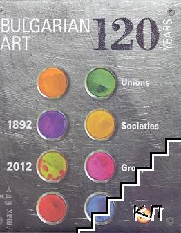 120 Years Bulgarian Art: unions, societies and groups 1892-2012
