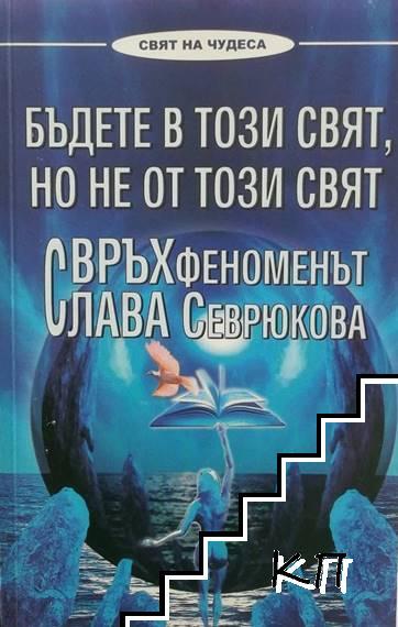 Бъдете в този свят, но не от този свят. Свръхфеноменът Слава Севрюкова