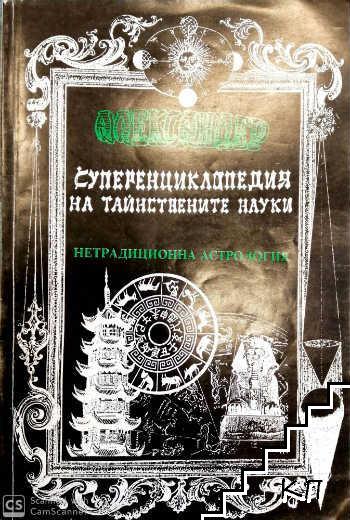 Суперенциклопедия на тайнствените науки. Том 4: Нетрадиционна астрология - египетска и китайска астрология