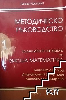 Методическо ръководство за решаване на задачи по висша математика. Част 1: Линейна алгебра. Аналитична геометрия. Линейно оптимиране