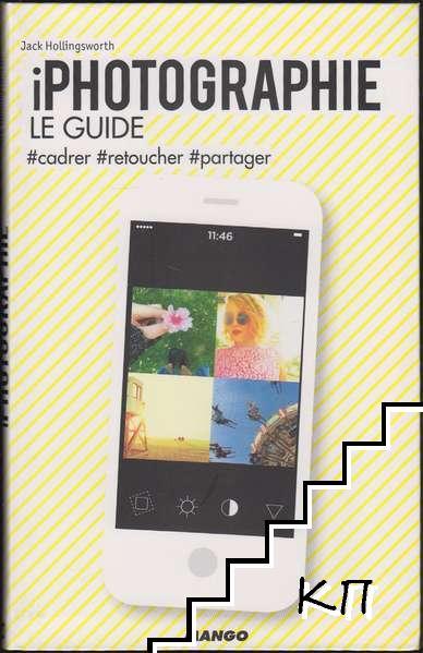 iPhotographie. Le guide - #cadrer, #retoucher, #partager