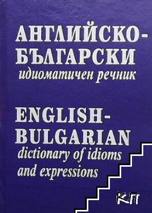 Английско-български идиоматичен речник / English-Bulgarian Dictionary of Idioms and Expressions