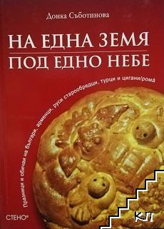 На една земя, под едно небе: Празници и обичаи на българи, арменци, руси старообредци, турци и цигани (рома)
