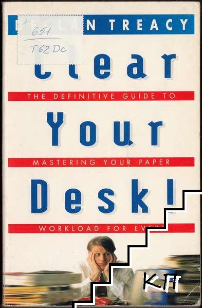Clear Your Desk!: The Definitive Guide to Mastering Your Paper Workload For ever!