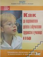 Как да подпомогнем детето с обучителни трудности в училище и в къщи