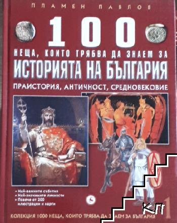 100 неща, които трябва да знаем за историята на България. Том 1: Праистория, античност, средновековие