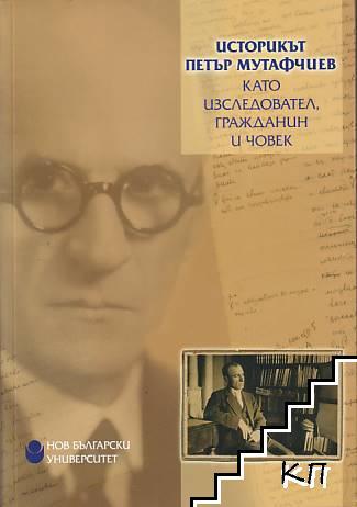 Историкът Петър Мутафчиев като изследовател, гражданин и човек