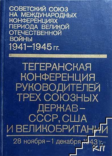 Советский Союз на международных конференциях периода Великой Отечественной войны 1941-1945 гг. Том 2: Тегеранская конференция руководителей трех союзных держав - СССР, США и Великобритании (28 ноября - 1 декабря 1943 г.)
