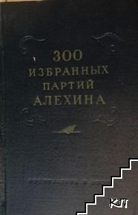 300 избранных партий Алехина с его собственными примечаниями