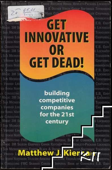 Get Innovative or Get Dead!: Building Competitive Companies for the 21st Century