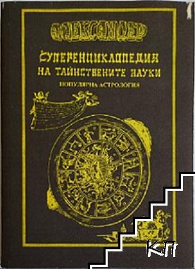 Суперенциклопедия на тайнствените науки. Том 2: Популярна астрология, или точно и подробно досие на дванадесетте зодиакални знаци